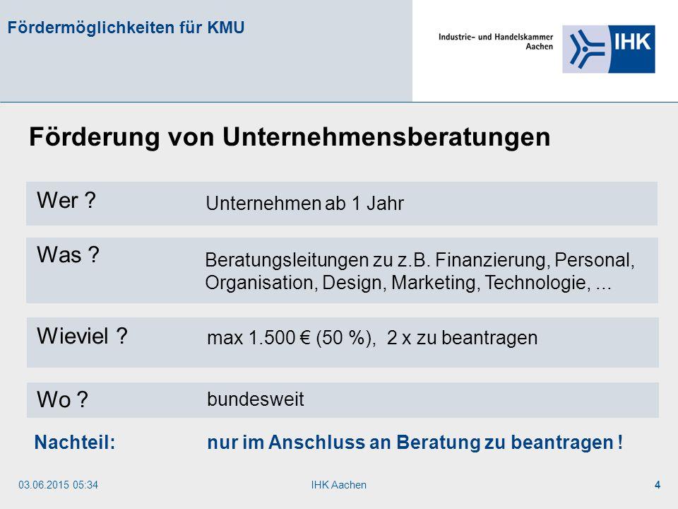 03.06.2015 05:35IHK Aachen4 Fördermöglichkeiten für KMU Wer ? Was ? Wieviel ? Wo ? Förderung von Unternehmensberatungen Unternehmen ab 1 Jahr Beratung