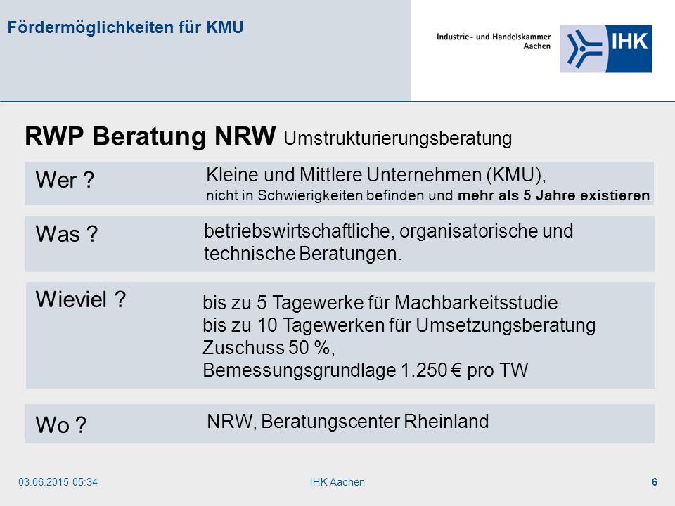 03.06.2015 05:35IHK Aachen6 Fördermöglichkeiten für KMU Wer ? Was ? Wieviel ? Wo ? RWP Beratung NRW Umstrukturierungsberatung betriebswirtschaftliche,