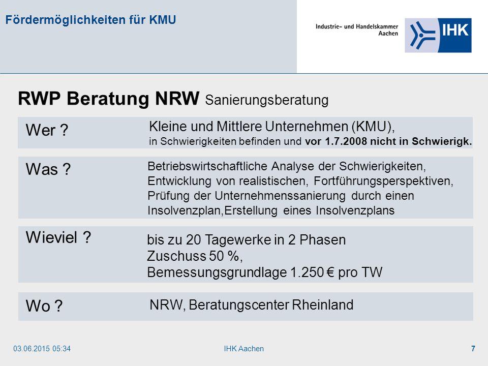 03.06.2015 05:35IHK Aachen7 Fördermöglichkeiten für KMU Wer ? Was ? Wieviel ? Wo ? RWP Beratung NRW Sanierungsberatung Betriebswirtschaftliche Analyse