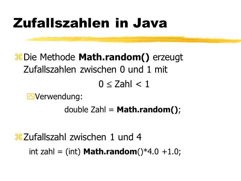 Zufallszahlen in Java zDie Methode Math.random() erzeugt Zufallszahlen zwischen 0 und 1 mit 0  Zahl < 1 yVerwendung: double Zahl = Math.random(); zZufallszahl zwischen 1 und 4 int zahl = (int) Math.random()*4.0 +1.0;