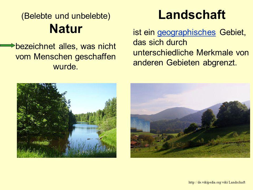 (Belebte und unbelebte) Natur bezeichnet alles, was nicht vom Menschen geschaffen wurde. Landschaft ist ein geographisches Gebiet, das sich durch unte
