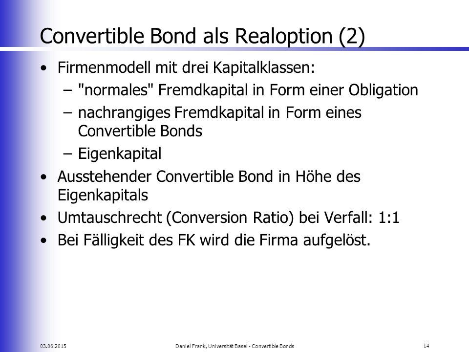03.06.2015Daniel Frank, Universität Basel - Convertible Bonds14 Convertible Bond als Realoption (2) Firmenmodell mit drei Kapitalklassen: –