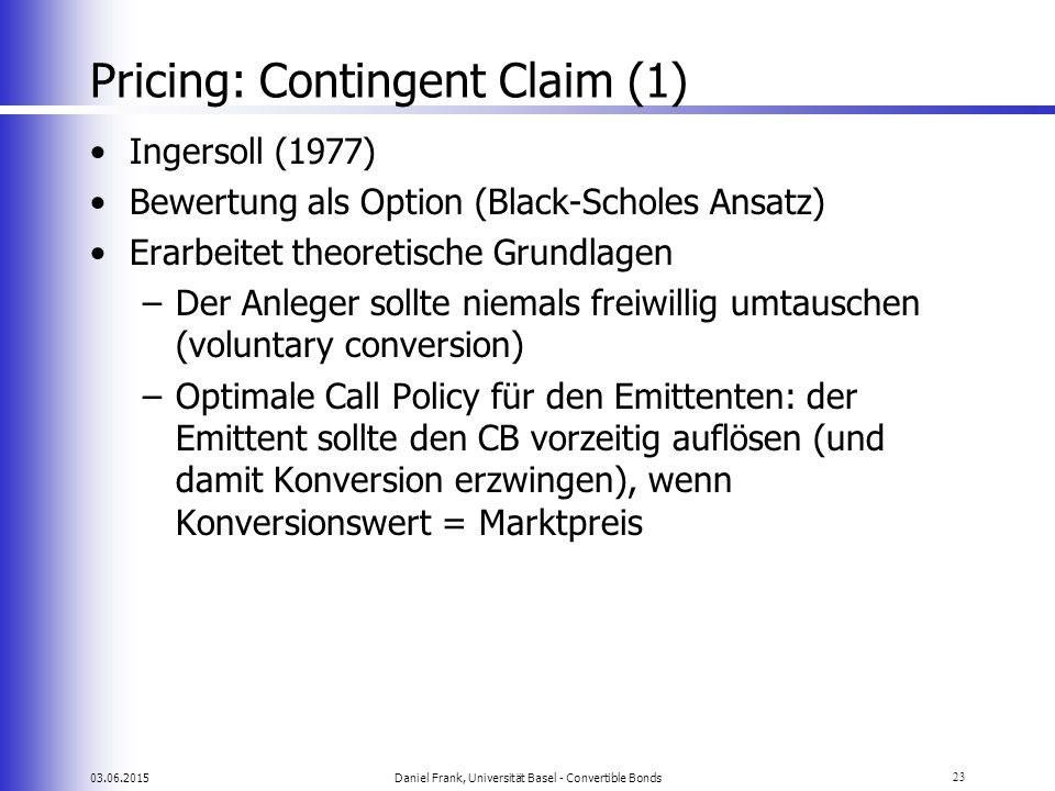 03.06.2015Daniel Frank, Universität Basel - Convertible Bonds23 Pricing: Contingent Claim (1) Ingersoll (1977) Bewertung als Option (Black-Scholes Ans