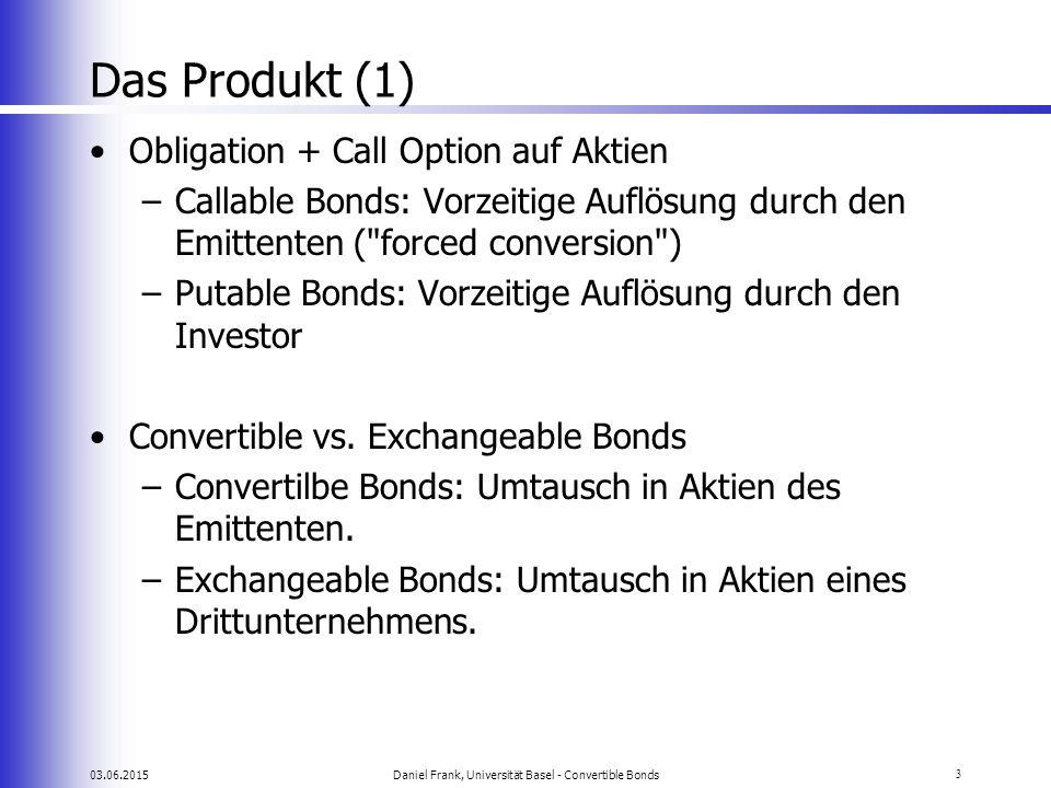 03.06.2015Daniel Frank, Universität Basel - Convertible Bonds3 Das Produkt (1) Obligation + Call Option auf Aktien –Callable Bonds: Vorzeitige Auflösu