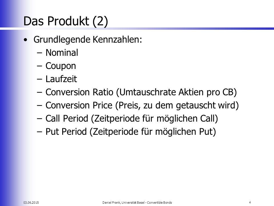 03.06.2015Daniel Frank, Universität Basel - Convertible Bonds4 Das Produkt (2) Grundlegende Kennzahlen: –Nominal –Coupon –Laufzeit –Conversion Ratio (