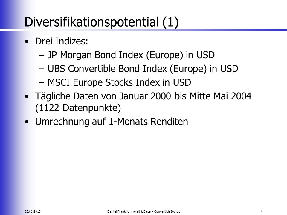 03.06.2015Daniel Frank, Universität Basel - Convertible Bonds7 Diversifikationspotential (2) Erwartete Renditen (m/m) –Bonds: 0.66% –CB: 0.46% –Stocks: -0.43% Obwohl die Korrelation von Aktien und Convertibles über die gesamte Stichprobe rund 0.7 beträgt, ist das R 2 nur etwa 0.51.