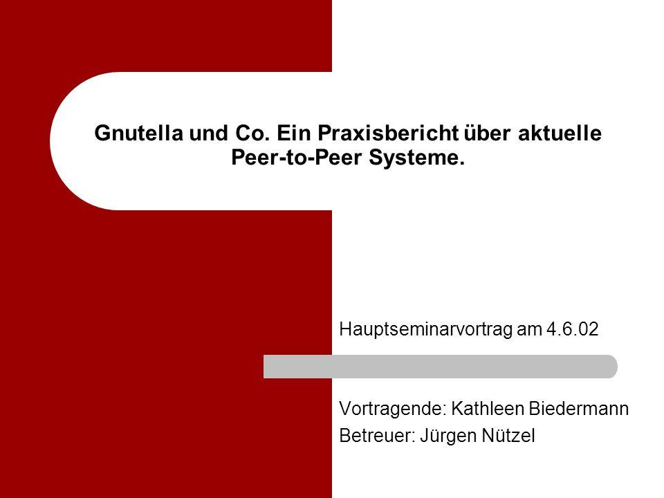1 Gnutella und Co. Ein Praxisbericht über aktuelle Peer-to-Peer Systeme. Hauptseminarvortrag am 4.6.02 Vortragende: Kathleen Biedermann Betreuer: Jürg