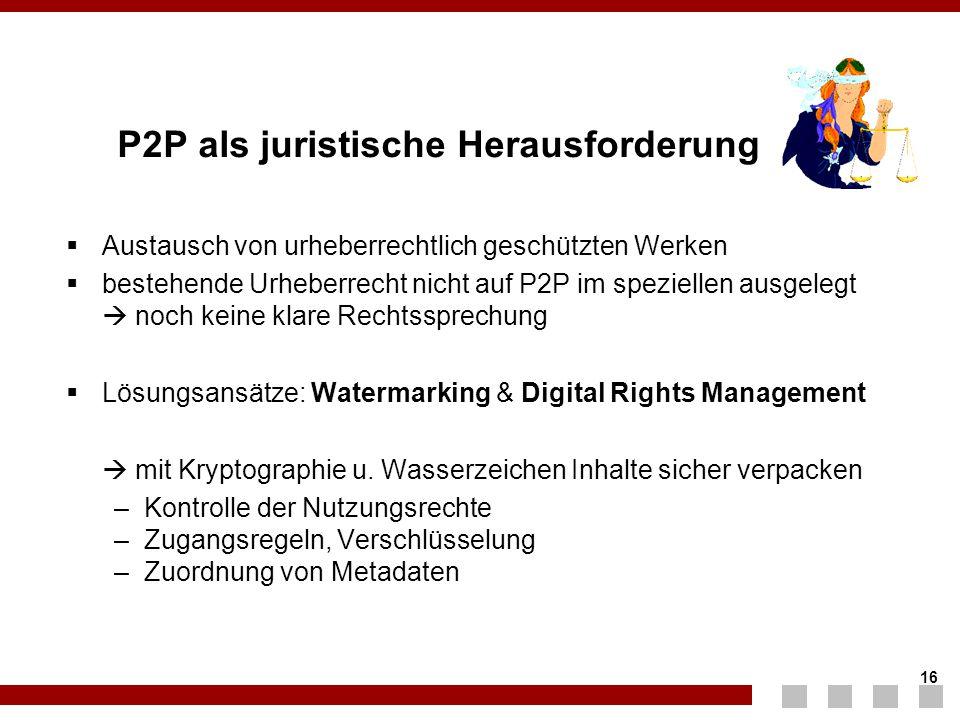 16 P2P als juristische Herausforderung  Austausch von urheberrechtlich geschützten Werken  bestehende Urheberrecht nicht auf P2P im speziellen ausge