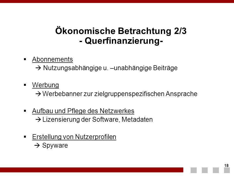 18 Ökonomische Betrachtung 2/3 - Querfinanzierung-  Abonnements  Nutzungsabhängige u. –unabhängige Beiträge  Werbung  Werbebanner zur zielgruppens