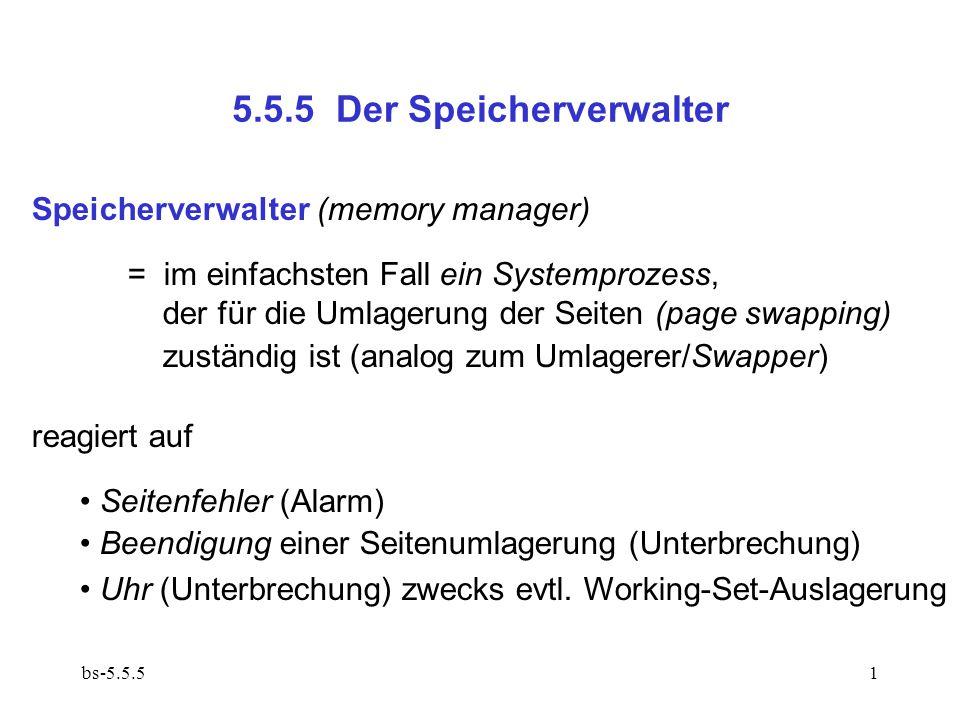 bs-5.5.51 5.5.5 Der Speicherverwalter Speicherverwalter (memory manager) = im einfachsten Fall ein Systemprozess, der für die Umlagerung der Seiten (page swapping) zuständig ist (analog zum Umlagerer/Swapper) reagiert auf Seitenfehler (Alarm) Beendigung einer Seitenumlagerung (Unterbrechung) Uhr (Unterbrechung) zwecks evtl.