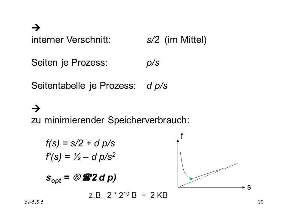 bs-5.5.510  interner Verschnitt:s/2 (im Mittel) Seiten je Prozess:p/s Seitentabelle je Prozess:d p/s  zu minimierender Speicherverbrauch: f(s) = s/2 + d p/s f'(s) = ½ – d p/s 2 s opt =  (2 d p) z.B.