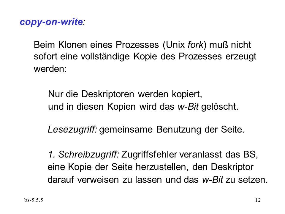 bs-5.5.512 copy-on-write: Beim Klonen eines Prozesses (Unix fork) muß nicht sofort eine vollständige Kopie des Prozesses erzeugt werden: Nur die Deskriptoren werden kopiert, und in diesen Kopien wird das w-Bit gelöscht.