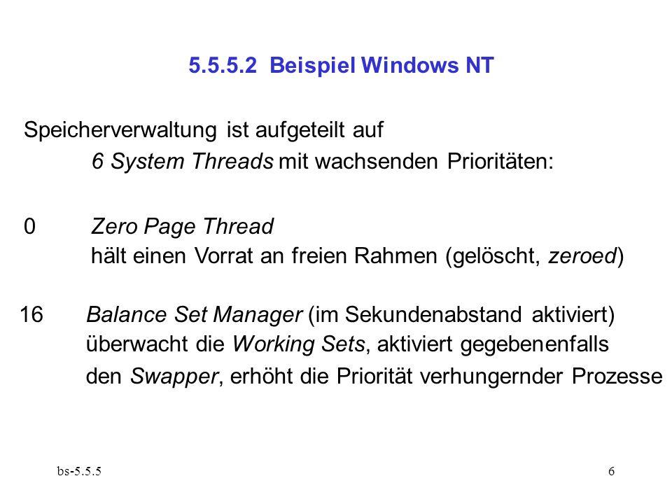 bs-5.5.56 5.5.5.2 Beispiel Windows NT Speicherverwaltung ist aufgeteilt auf 6 System Threads mit wachsenden Prioritäten: 0Zero Page Thread hält einen Vorrat an freien Rahmen (gelöscht, zeroed) 16Balance Set Manager (im Sekundenabstand aktiviert) überwacht die Working Sets, aktiviert gegebenenfalls den Swapper, erhöht die Priorität verhungernder Prozesse