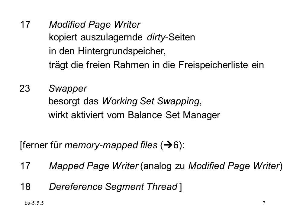 bs-5.5.57 17Modified Page Writer kopiert auszulagernde dirty-Seiten in den Hintergrundspeicher, trägt die freien Rahmen in die Freispeicherliste ein 23Swapper besorgt das Working Set Swapping, wirkt aktiviert vom Balance Set Manager [ferner für memory-mapped files (  6): 17Mapped Page Writer (analog zu Modified Page Writer) 18Dereference Segment Thread ]