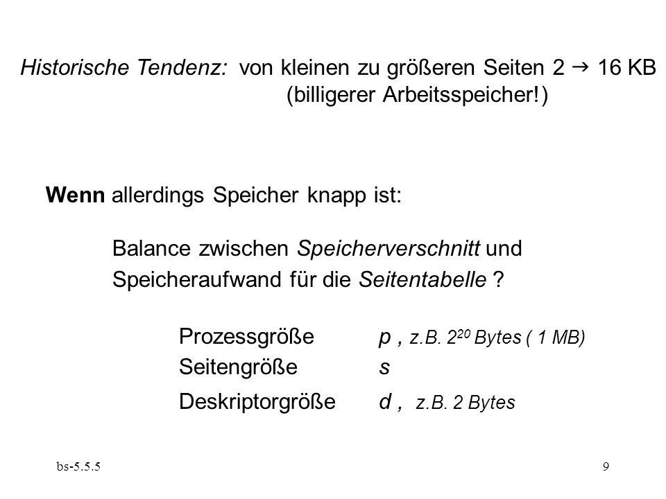 bs-5.5.59 Historische Tendenz: von kleinen zu größeren Seiten 2  16 KB (billigerer Arbeitsspeicher!) Wenn allerdings Speicher knapp ist: Balance zwischen Speicherverschnitt und Speicheraufwand für die Seitentabelle .