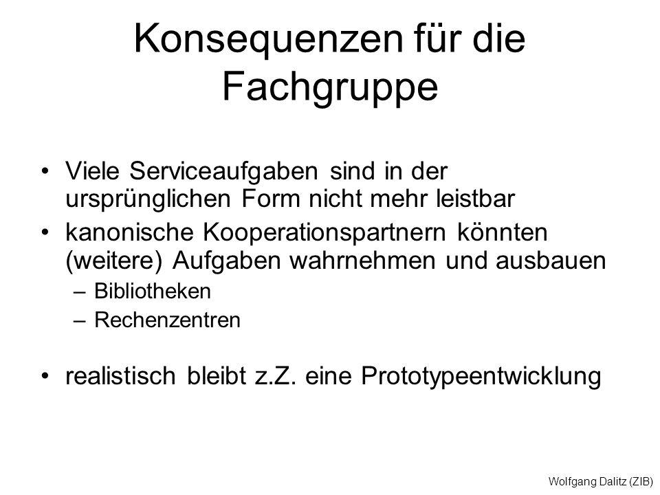Wolfgang Dalitz (ZIB) Konsequenzen für die Fachgruppe Viele Serviceaufgaben sind in der ursprünglichen Form nicht mehr leistbar kanonische Kooperationspartnern könnten (weitere) Aufgaben wahrnehmen und ausbauen –Bibliotheken –Rechenzentren realistisch bleibt z.Z.