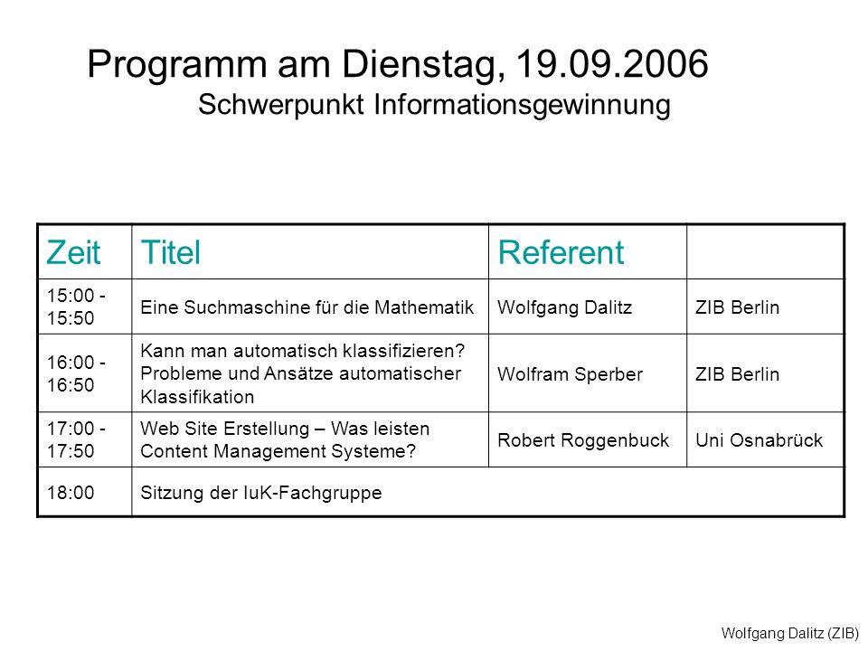 Wolfgang Dalitz (ZIB) Programm am Dienstag, 19.09.2006 Schwerpunkt Informationsgewinnung ZeitTitelReferent 15:00 - 15:50 Eine Suchmaschine für die MathematikWolfgang DalitzZIB Berlin 16:00 - 16:50 Kann man automatisch klassifizieren.