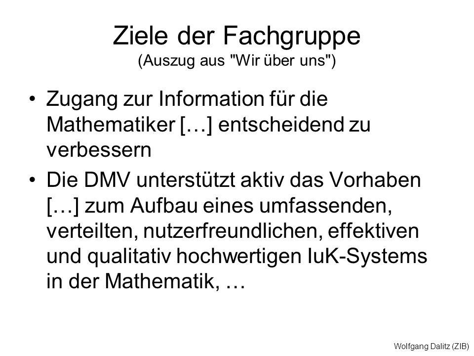 Wolfgang Dalitz (ZIB) Ziele der Fachgruppe (Auszug aus Wir über uns ) Zugang zur Information für die Mathematiker […] entscheidend zu verbessern Die DMV unterstützt aktiv das Vorhaben […] zum Aufbau eines umfassenden, verteilten, nutzerfreundlichen, effektiven und qualitativ hochwertigen IuK-Systems in der Mathematik, …