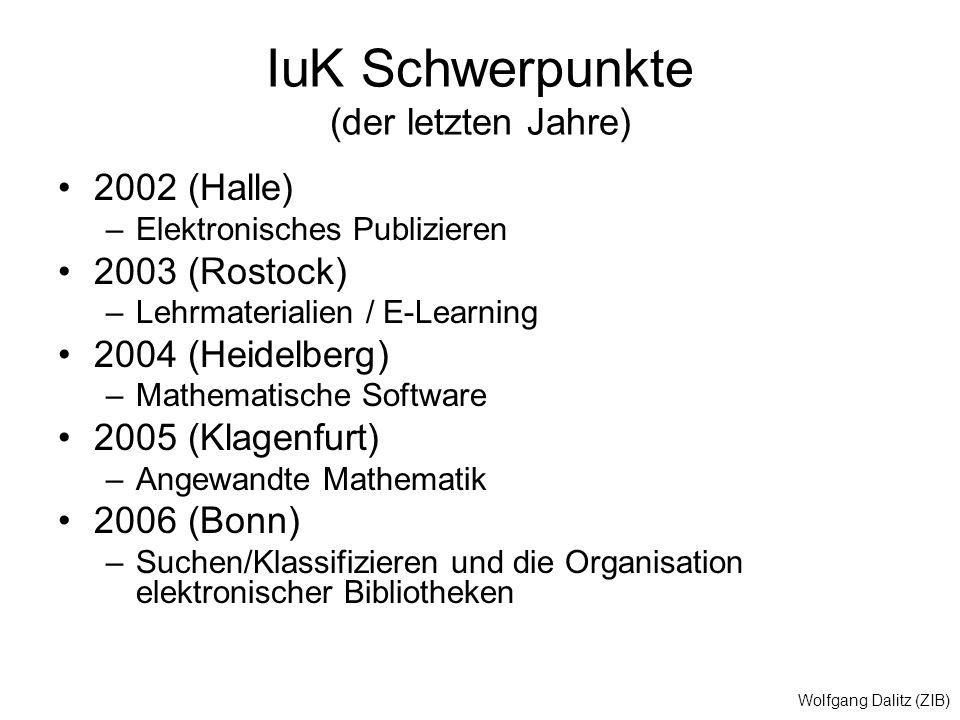 Wolfgang Dalitz (ZIB) IuK Schwerpunkte (der letzten Jahre) 2002 (Halle) –Elektronisches Publizieren 2003 (Rostock) –Lehrmaterialien / E-Learning 2004 (Heidelberg) –Mathematische Software 2005 (Klagenfurt) –Angewandte Mathematik 2006 (Bonn) –Suchen/Klassifizieren und die Organisation elektronischer Bibliotheken