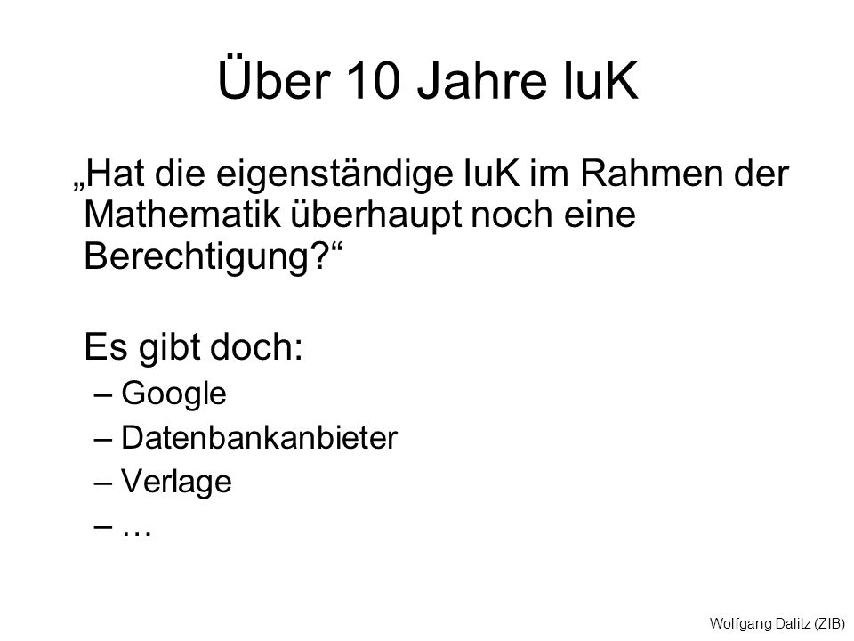 """Wolfgang Dalitz (ZIB) Über 10 Jahre IuK """"Hat die eigenständige IuK im Rahmen der Mathematik überhaupt noch eine Berechtigung Es gibt doch: –Google –Datenbankanbieter –Verlage –…"""