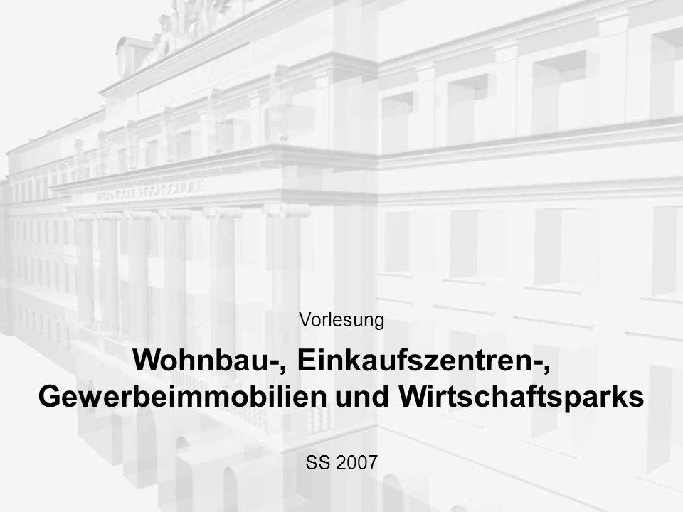 Vorlesung Wohnbau-, Einkaufszentren-, Gewerbeimmobilien und Wirtschaftsparks SS 2007