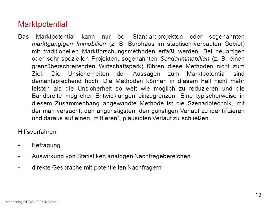 Vorlesung WEGW 2007 © Blaas 19 Marktpotential Das Marktpotential kann nur bei Standardprojekten oder sogenannten marktgängigen Immobilien (z. B. Büroh