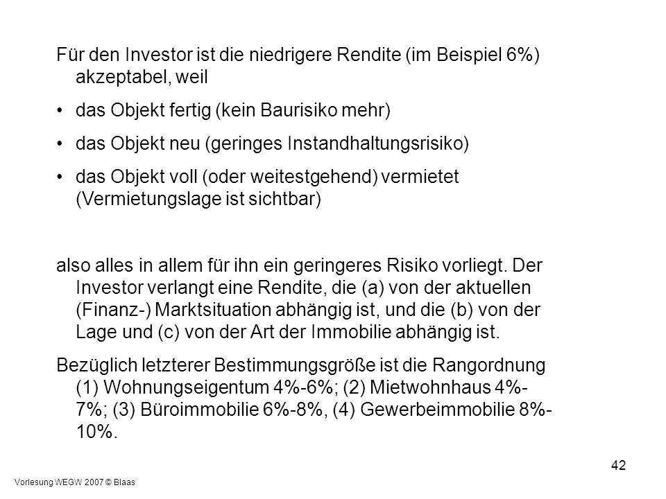 Vorlesung WEGW 2007 © Blaas 42 Für den Investor ist die niedrigere Rendite (im Beispiel 6%) akzeptabel, weil das Objekt fertig (kein Baurisiko mehr) d
