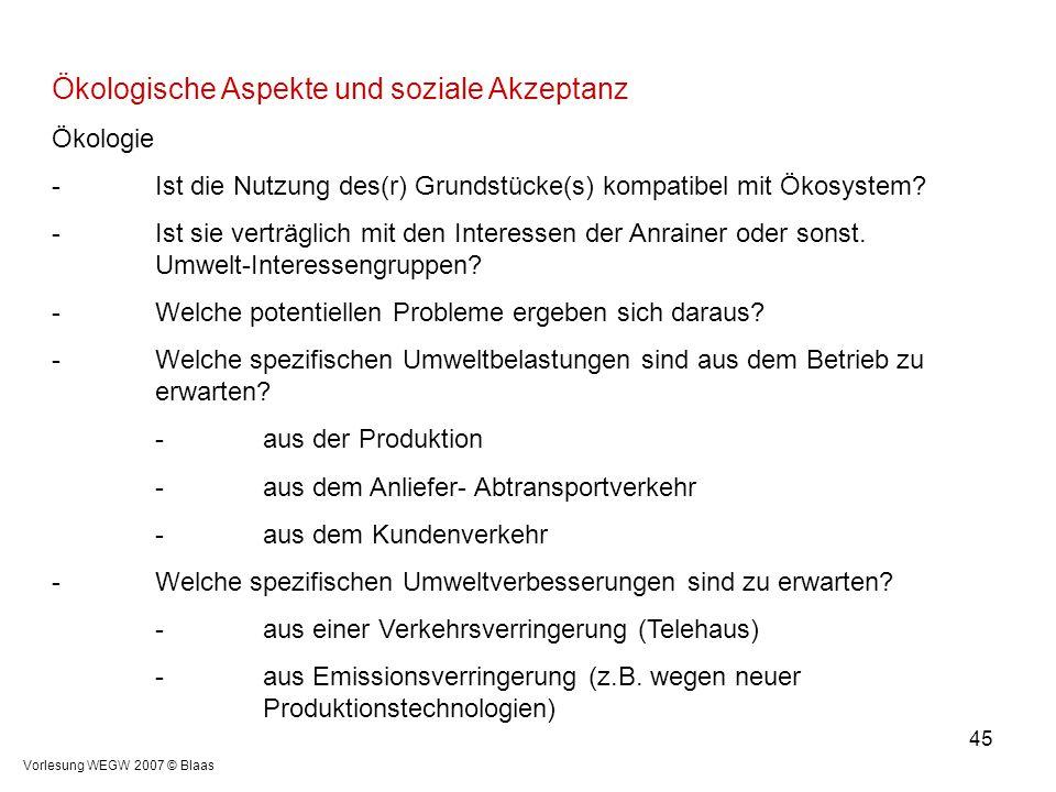 Vorlesung WEGW 2007 © Blaas 45 Ökologische Aspekte und soziale Akzeptanz Ökologie -Ist die Nutzung des(r) Grundstücke(s) kompatibel mit Ökosystem? -Is