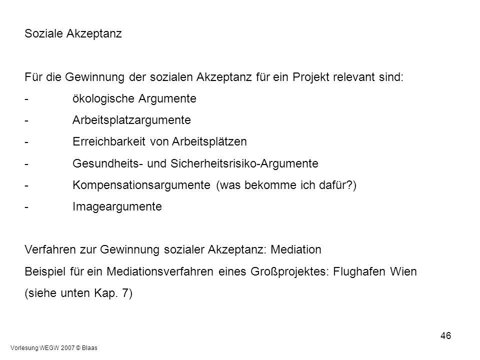 Vorlesung WEGW 2007 © Blaas 46 Soziale Akzeptanz Für die Gewinnung der sozialen Akzeptanz für ein Projekt relevant sind: -ökologische Argumente -Arbei