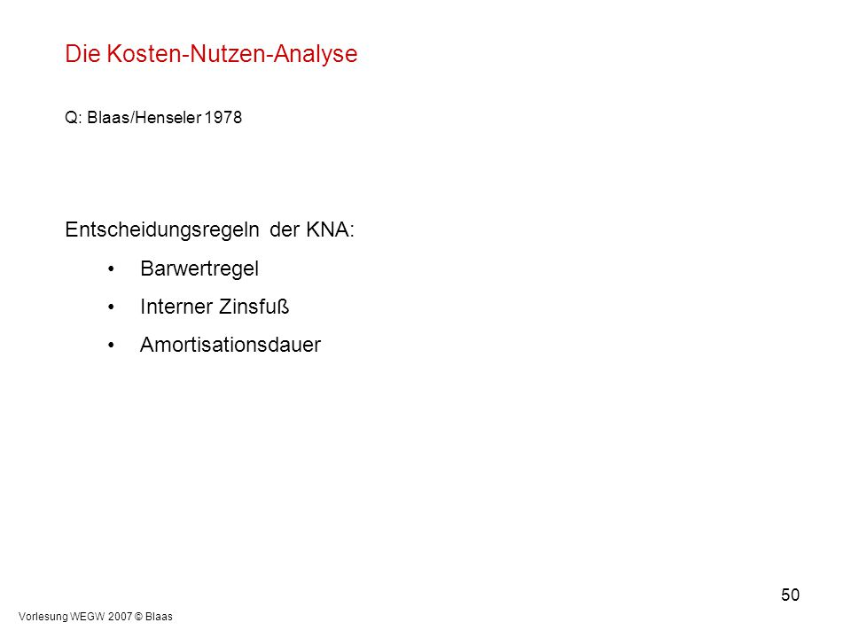 Vorlesung WEGW 2007 © Blaas 50 Die Kosten-Nutzen-Analyse Q: Blaas/Henseler 1978 Entscheidungsregeln der KNA: Barwertregel Interner Zinsfuß Amortisatio