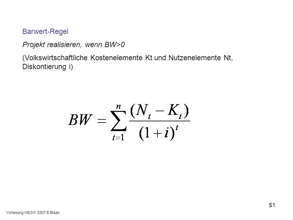Vorlesung WEGW 2007 © Blaas 51 Barwert-Regel Projekt realisieren, wenn BW>0 (Volkswirtschaftliche Kostenelemente Kt und Nutzenelemente Nt, Diskontieru