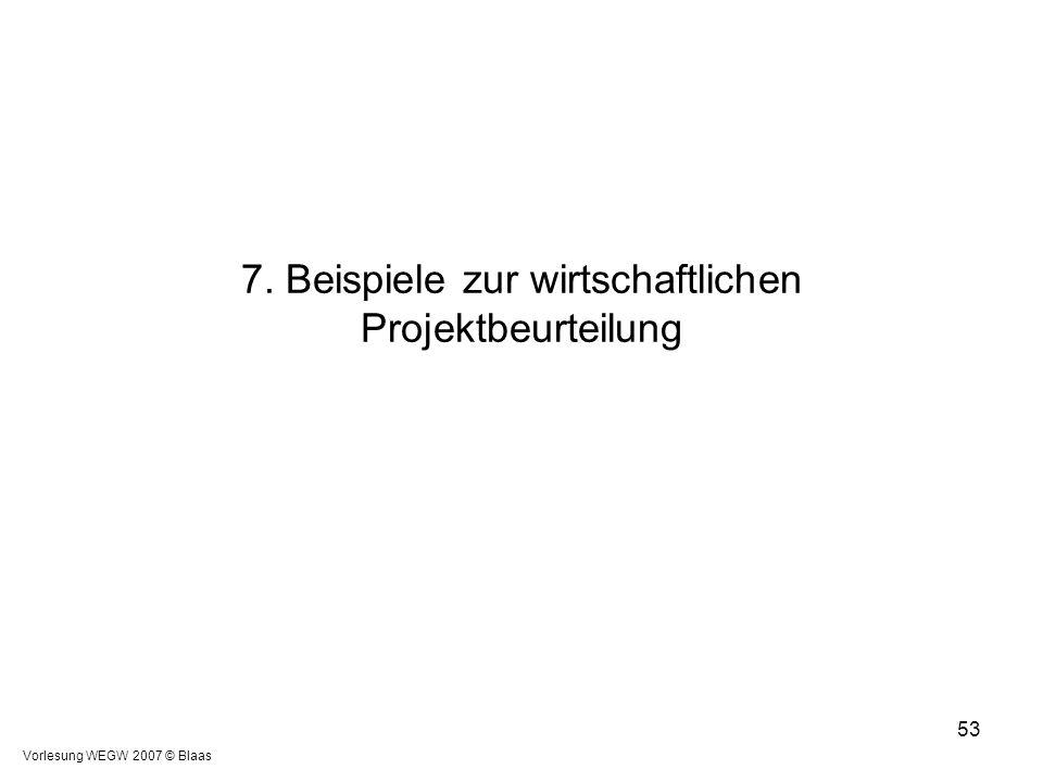 Vorlesung WEGW 2007 © Blaas 53 7. Beispiele zur wirtschaftlichen Projektbeurteilung
