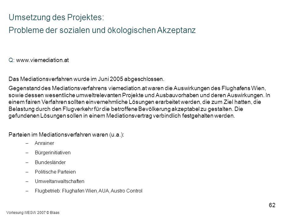 Vorlesung WEGW 2007 © Blaas 62 Umsetzung des Projektes: Probleme der sozialen und ökologischen Akzeptanz Q: www.viemediation.at Das Mediationsverfahre