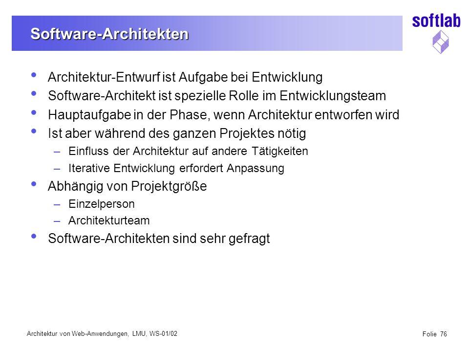 Architektur von Web-Anwendungen, LMU, WS-01/02 Folie 76 Software-Architekten Architektur-Entwurf ist Aufgabe bei Entwicklung Software-Architekt ist spezielle Rolle im Entwicklungsteam Hauptaufgabe in der Phase, wenn Architektur entworfen wird Ist aber während des ganzen Projektes nötig –Einfluss der Architektur auf andere Tätigkeiten –Iterative Entwicklung erfordert Anpassung Abhängig von Projektgröße –Einzelperson –Architekturteam Software-Architekten sind sehr gefragt