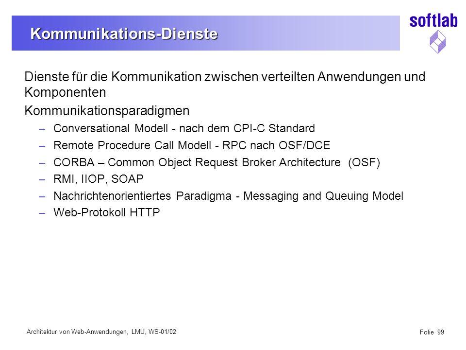 Architektur von Web-Anwendungen, LMU, WS-01/02 Folie 99 Kommunikations-Dienste Dienste für die Kommunikation zwischen verteilten Anwendungen und Komponenten Kommunikationsparadigmen –Conversational Modell - nach dem CPI-C Standard –Remote Procedure Call Modell - RPC nach OSF/DCE –CORBA – Common Object Request Broker Architecture (OSF) –RMI, IIOP, SOAP –Nachrichtenorientiertes Paradigma - Messaging and Queuing Model –Web-Protokoll HTTP