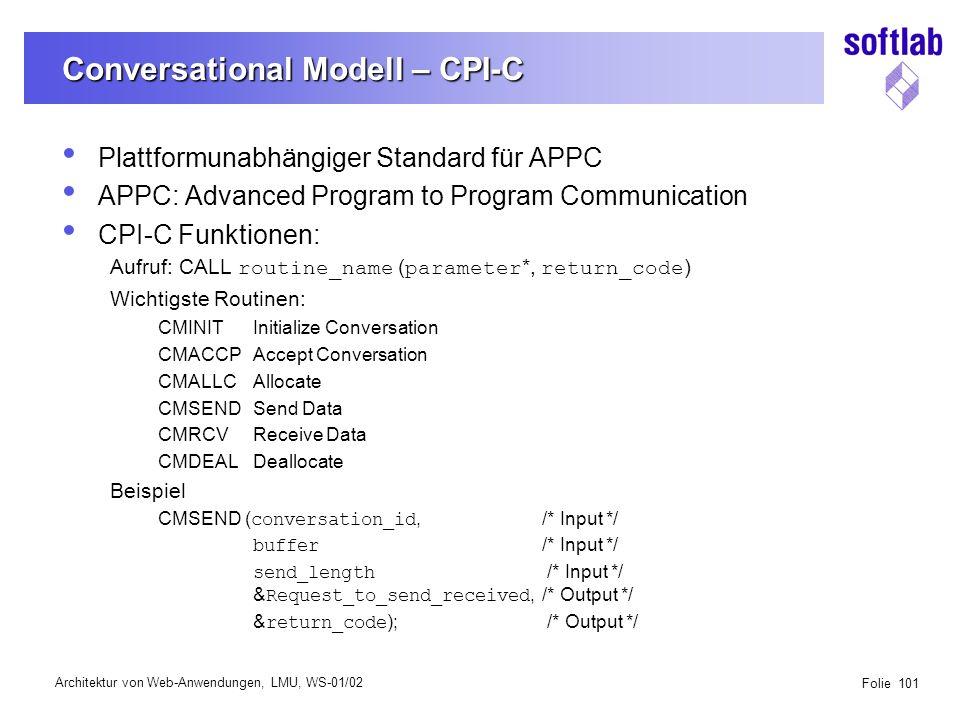 Architektur von Web-Anwendungen, LMU, WS-01/02 Folie 101 Conversational Modell – CPI-C Plattformunabhängiger Standard für APPC APPC: Advanced Program to Program Communication CPI-C Funktionen: Aufruf: CALL routine_name ( parameter *, return_code ) Wichtigste Routinen: CMINITInitialize Conversation CMACCPAccept Conversation CMALLCAllocate CMSENDSend Data CMRCVReceive Data CMDEALDeallocate Beispiel CMSEND ( conversation_id,/* Input */ buffer /* Input */ send_length /* Input */ & Request_to_send_received,/* Output */ & return_code ); /* Output */