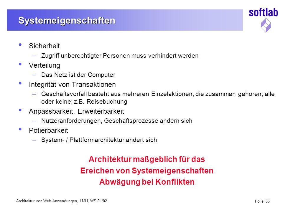 Architektur von Web-Anwendungen, LMU, WS-01/02 Folie 66 Systemeigenschaften Sicherheit –Zugriff unberechtigter Personen muss verhindert werden Verteilung –Das Netz ist der Computer Integrität von Transaktionen –Geschäftsvorfall besteht aus mehreren Einzelaktionen, die zusammen gehören; alle oder keine; z.B.