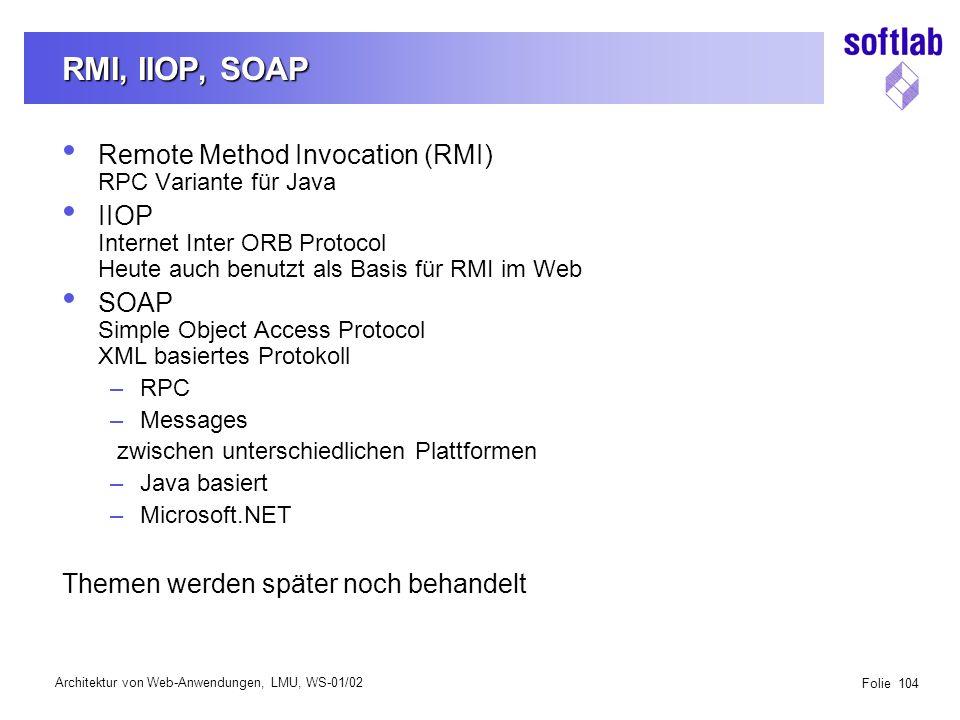 Architektur von Web-Anwendungen, LMU, WS-01/02 Folie 104 RMI, IIOP, SOAP Remote Method Invocation (RMI) RPC Variante für Java IIOP Internet Inter ORB Protocol Heute auch benutzt als Basis für RMI im Web SOAP Simple Object Access Protocol XML basiertes Protokoll –RPC –Messages zwischen unterschiedlichen Plattformen –Java basiert –Microsoft.NET Themen werden später noch behandelt
