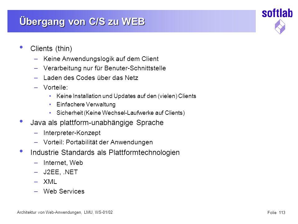 Architektur von Web-Anwendungen, LMU, WS-01/02 Folie 113 Übergang von C/S zu WEB Clients (thin) –Keine Anwendungslogik auf dem Client –Verarbeitung nur für Benuter-Schnittstelle –Laden des Codes über das Netz –Vorteile: Keine Installation und Updates auf den (vielen) Clients Einfachere Verwaltung Sicherheit (Keine Wechsel-Laufwerke auf Clients) Java als plattform-unabhängige Sprache –Interpreter-Konzept –Vorteil: Portabilität der Anwendungen Industrie Standards als Plattformtechnologien –Internet, Web –J2EE,.NET –XML –Web Services