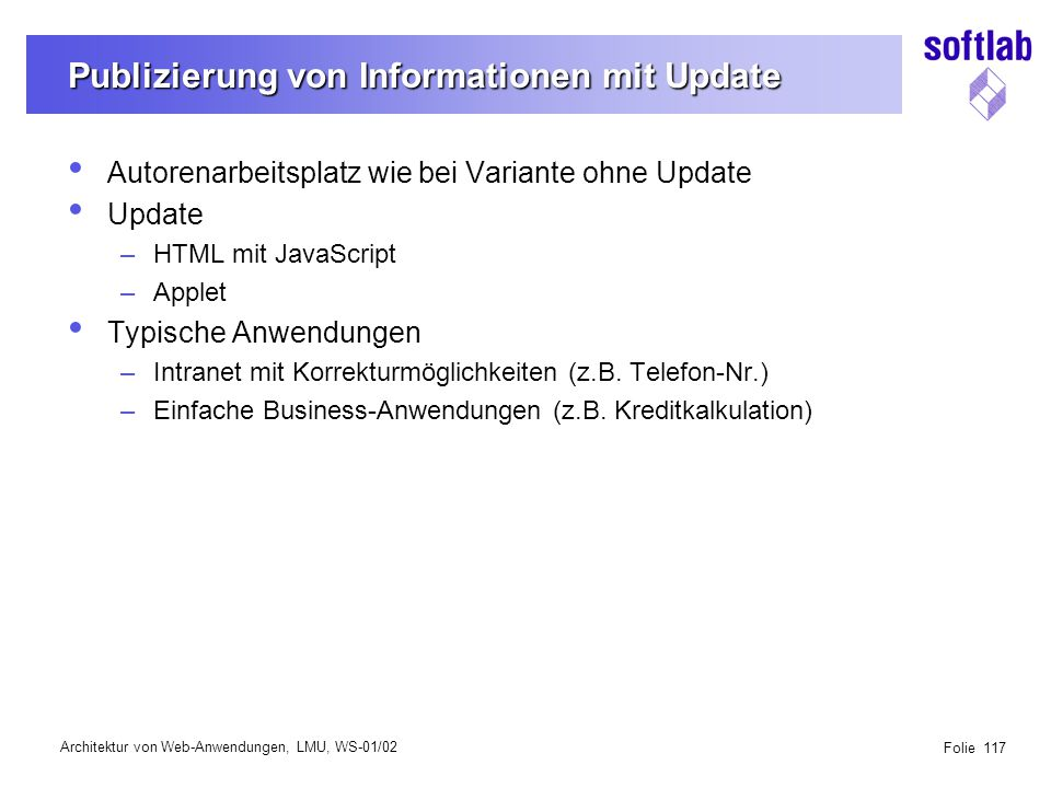 Architektur von Web-Anwendungen, LMU, WS-01/02 Folie 117 Publizierung von Informationen mit Update Autorenarbeitsplatz wie bei Variante ohne Update Update –HTML mit JavaScript –Applet Typische Anwendungen –Intranet mit Korrekturmöglichkeiten (z.B.