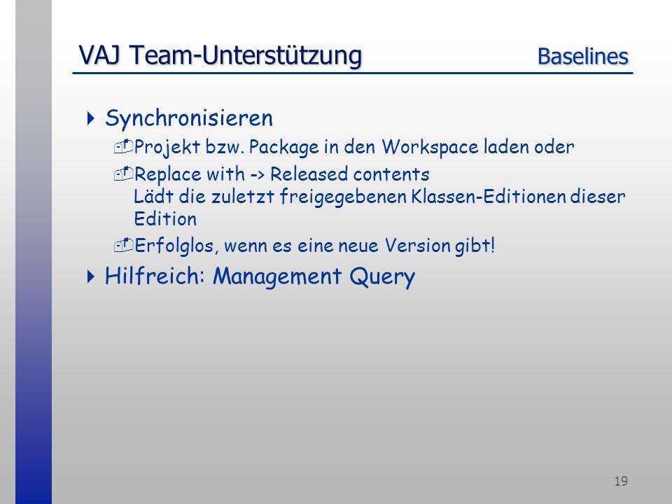 19 VAJ Team-Unterstützung Baselines  Synchronisieren -Projekt bzw. Package in den Workspace laden oder -Replace with -> Released contents Lädt die zu