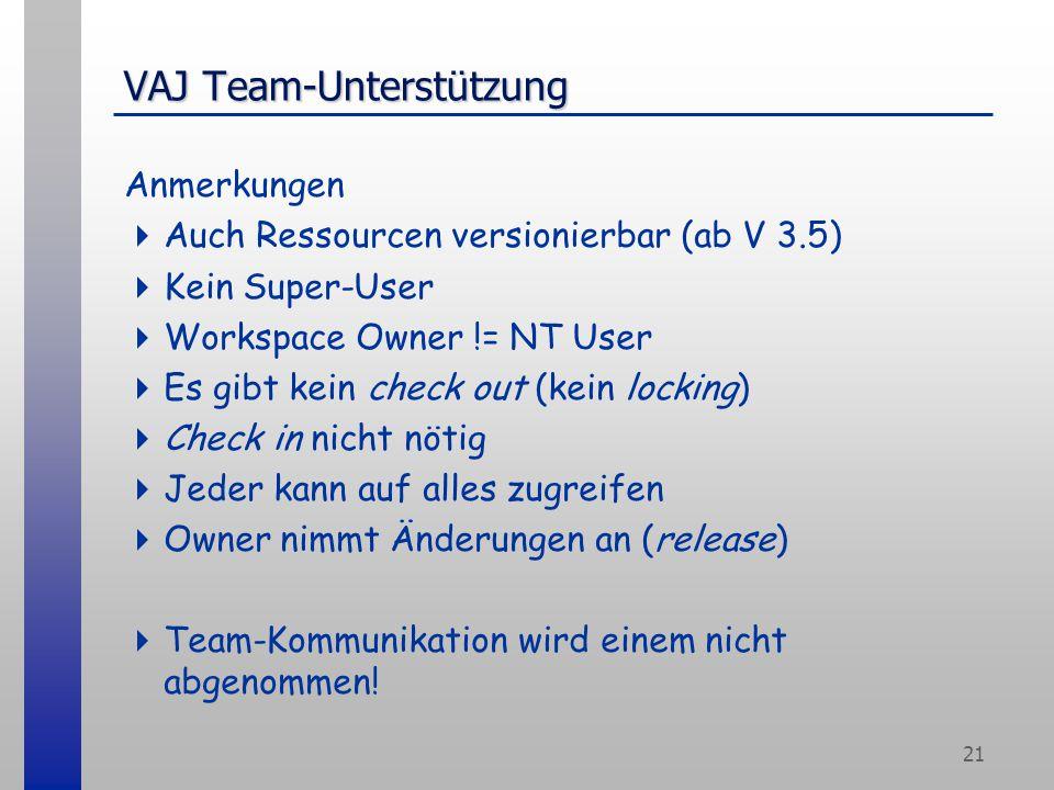 21 VAJ Team-Unterstützung Anmerkungen  Auch Ressourcen versionierbar (ab V 3.5)  Kein Super-User  Workspace Owner != NT User  Es gibt kein check o