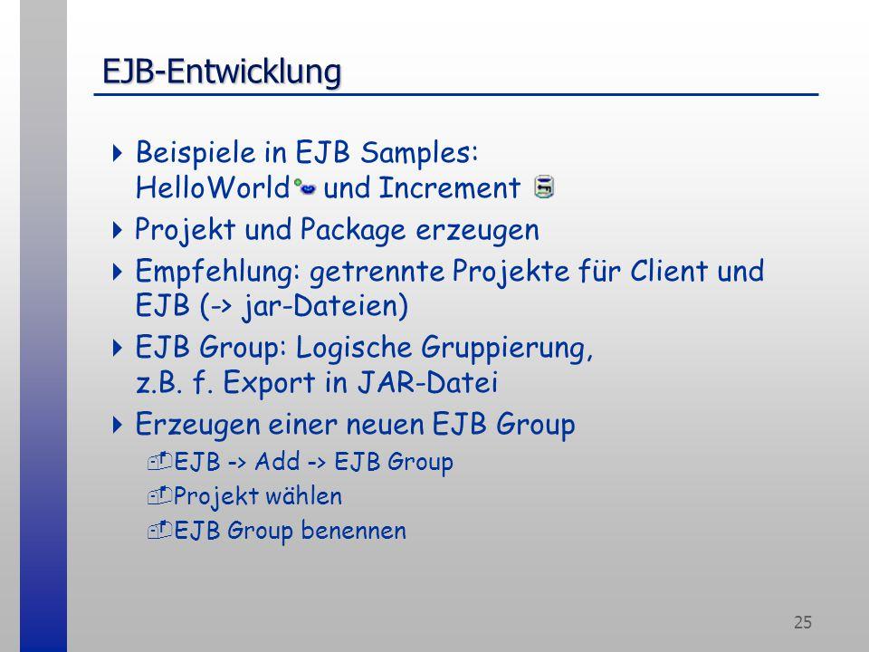 25 EJB-Entwicklung  Beispiele in EJB Samples: HelloWorld und Increment  Projekt und Package erzeugen  Empfehlung: getrennte Projekte für Client und EJB (-> jar-Dateien)  EJB Group: Logische Gruppierung, z.B.