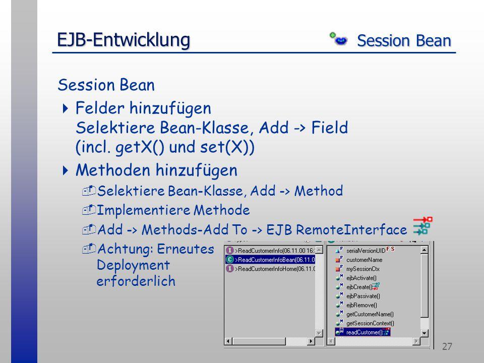 27 EJB-Entwicklung Session Bean Session Bean  Felder hinzufügen Selektiere Bean-Klasse, Add -> Field (incl. getX() und set(X))  Methoden hinzufügen