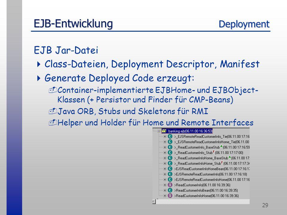 29 EJB-Entwicklung Deployment EJB Jar-Datei  Class-Dateien, Deployment Descriptor, Manifest  Generate Deployed Code erzeugt: -Container-implementierte EJBHome- und EJBObject- Klassen (+ Persistor und Finder für CMP-Beans) -Java ORB, Stubs und Skeletons für RMI -Helper und Holder für Home und Remote Interfaces