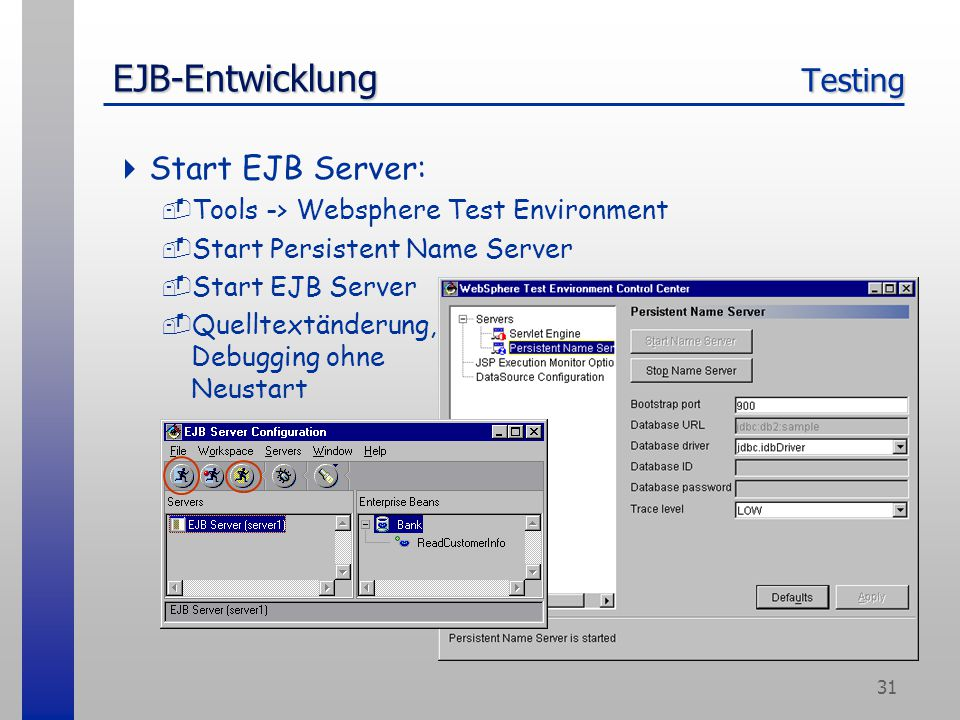 31 EJB-Entwicklung Testing  Start EJB Server: -Tools -> Websphere Test Environment -Start Persistent Name Server -Start EJB Server -Quelltextänderung, Debugging ohne Neustart