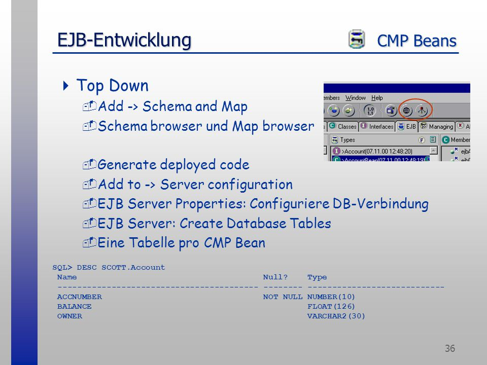 36 EJB-Entwicklung CMP Beans  Top Down -Add -> Schema and Map -Schema browser und Map browser -Generate deployed code -Add to -> Server configuration -EJB Server Properties: Configuriere DB-Verbindung -EJB Server: Create Database Tables -Eine Tabelle pro CMP Bean SQL> DESC SCOTT.Account Name Null.
