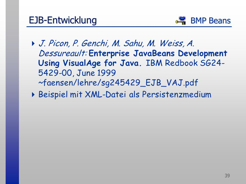 39 EJB-Entwicklung BMP Beans  J. Picon, P. Genchi, M. Sahu, M. Weiss, A. Dessureault: Enterprise JavaBeans Development Using VisualAge for Java. IBM