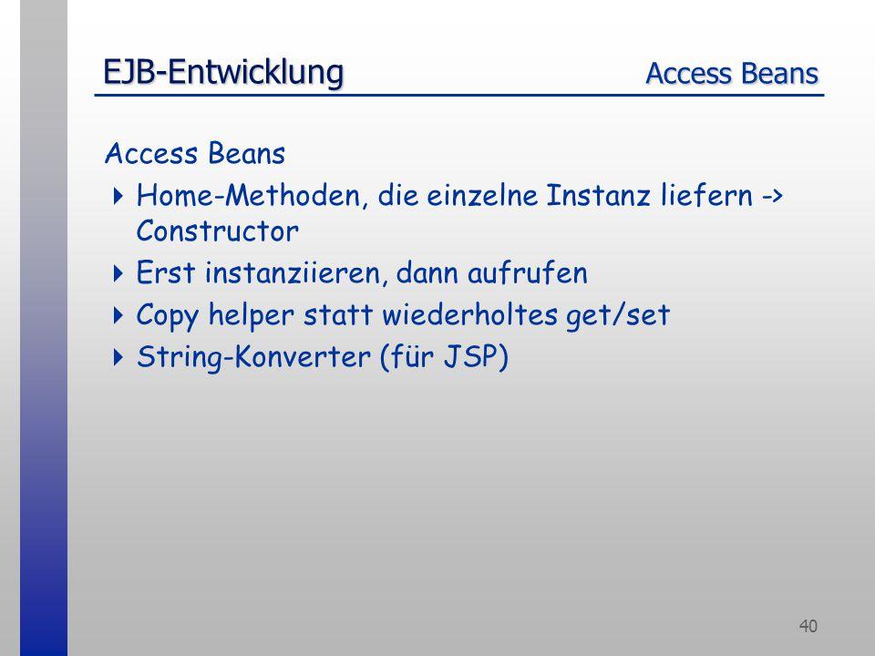 40 EJB-Entwicklung Access Beans Access Beans  Home-Methoden, die einzelne Instanz liefern -> Constructor  Erst instanziieren, dann aufrufen  Copy helper statt wiederholtes get/set  String-Konverter (für JSP)