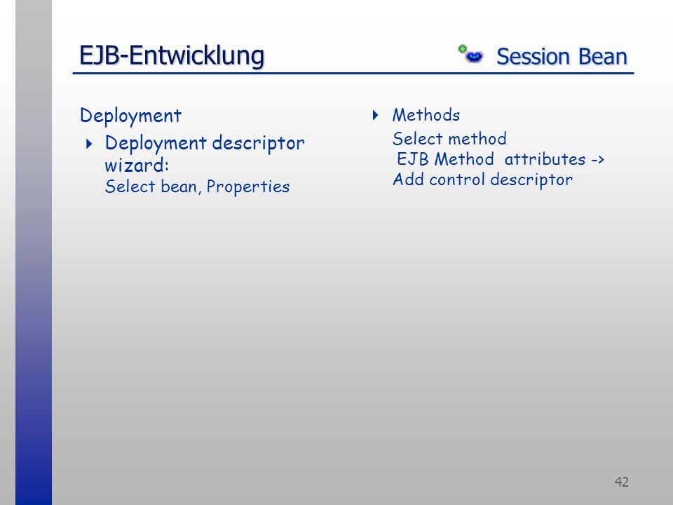 42 EJB-Entwicklung Session Bean Deployment  Deployment descriptor wizard: Select bean, Properties  Methods Select method EJB Method attributes -> Add control descriptor